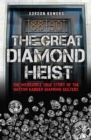 The Great Diamond Heist : The Incredible True Story of the Hatton Garden Robbery - Book