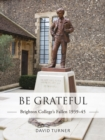 Be Grateful: Brighton College's Fallen 1939 45 - eBook
