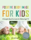 Positive Body Image for Kids : A Strengths-Based Curriculum for Children Aged 7-11 - eBook