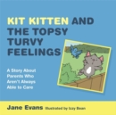 Kit Kitten and the Topsy-Turvy Feelings : A Story About Parents Who Aren't Always Able to Care - eBook