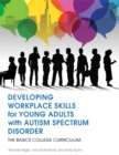 Developing Workplace Skills for Young Adults with Autism Spectrum Disorder : The BASICS College Curriculum - eBook