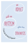 An Adult with an Autism Diagnosis : A Guide for the Newly Diagnosed - eBook