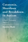 Catatonia, Shutdown and Breakdown in Autism : A Psycho-Ecological Approach - eBook