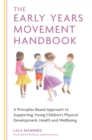 The Early Years Movement Handbook : A Principles-Based Approach to Supporting Young Children's Physical Development, Health and Wellbeing - eBook