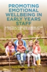 Promoting Emotional Wellbeing in Early Years Staff : A Practical Guide for Looking after Yourself and Your Colleagues - eBook