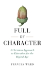 Full of Character : A Christian Approach to Education for the Digital Age - eBook