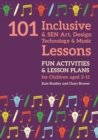101 Inclusive and SEN Art, Design Technology and Music Lessons : Fun Activities and Lesson Plans for Children Aged 3 - 11 - eBook