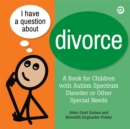 I Have a Question about Divorce : A Book for Children with Autism Spectrum Disorder or Other Special Needs - eBook
