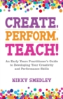 Create, Perform, Teach! : An Early Years Practitioner's Guide to Developing Your Creativity and Performance Skills - eBook
