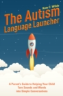 The Autism Language Launcher : A Parent's Guide to Helping Your Child Turn Sounds and Words into Simple Conversations - eBook