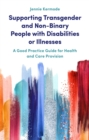 Supporting Transgender and Non-Binary People with Disabilities or Illnesses : A Good Practice Guide for Health and Care Provision - eBook