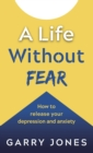 A Life Without Fear : How to release your depression and anxiety - Book