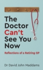 The Doctor Can't See You Now : Reflections of a Retiring GP - Book