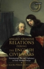 Anglo-Spanish Relations During the English Civil Wars : Assassination, War and Diplomacy in Early Modern Europe - Book