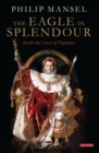 The Eagle in Splendour : Inside the Court of Napoleon - Book