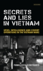 Secrets and Lies in Vietnam : Spies, Intelligence and Covert Operations in the Vietnam Wars - Book