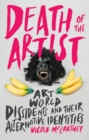 Death of the Artist : Art World Dissidents and Their Alternative Identities - Book