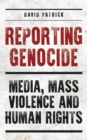 Reporting Genocide : Media, Mass Violence and Human Rights - Book