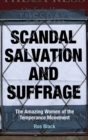 Scandal, Salvation and Suffrage : The Amazing Women of the Temperance Movement - Book