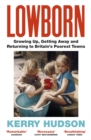 Lowborn : Growing Up, Getting Away and Returning to Britain's Poorest Towns - Book