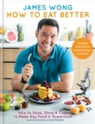 How to Eat Better : How to Shop, Store & Cook to Make Any Food a Superfood - eBook