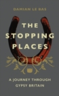 The Stopping Places : A Journey Through Gypsy Britain - Book