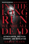 In the Long Run We Are All Dead : Keynesianism, Political Economy, and Revolution - Book