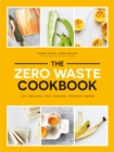 The Zero Waste Cookbook : 100 Recipes for Cooking Without Waste - Book