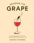 Grasping the Grape : Demystifying grape varieties to help you discover the wines you love - Book