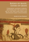 Bodies of Maize, Eaters of Grain: Comparing material worlds, metaphor and the agency of art in the Preclassic Maya and Mycenaean early civilisations - Book
