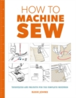 How to Machine Sew : Techniques and Projects for the Complete Beginner - Book
