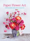 Paper Flower Art : Create Beautifully Realistic Floral Arrangements - Book