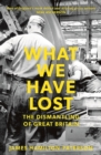 What We Have Lost : The Dismantling of Great Britain - eBook