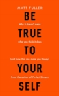 Be True to Yourself : Why it doesn't mean what you think it does (and how that can make you happy) - Book