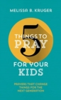 5 Things to Pray for Your Kids : Prayers That Change Things for the Next Generation - Book
