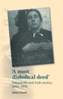 'A Most Diabolical Deed' : Infanticide and Irish Society, 1850-1900 - Book
