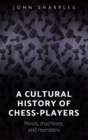 A Cultural History of Chess-Players : Minds, Machines, and Monsters - Book