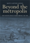 Beyond the metropolis : The changing image of urban Britain, 1780-1880 - eBook