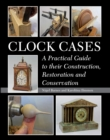 Clock Cases : A Practical Guide to Their Construction, Restoration and Conservation - eBook