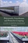 Polytunnels, Greenhouses and Protective Cropping : A Guide to Growing Techniques - Book