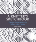 A A Knitter's Sketchbook : Design Inspiration for Twists and Cables - Book