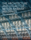 The Architecture and Legacy of British Railway Buildings : 1820 to present day - eBook