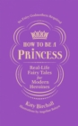 How to be a Princess : Real-Life Fairy Tales for Modern Heroines - No Fairy Godmothers Required - Book