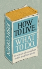 How to Live. What To Do. : In search of ourselves in life and literature - Book