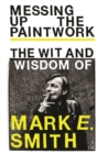 Messing Up the Paintwork : The Wit and Wisdom of Mark E. Smith - Book