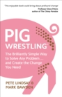 Pig Wrestling : The Brilliantly Simple Way to Solve Any Problem... and Create the Change You Need - Book