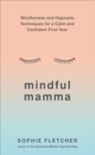 Mindful Mamma : Mindfulness and Hypnosis Techniques for a Calm and Confident First Year - Book