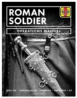Roman Soldier Operations Manual : Daily Life * Fighting Tactics * Weapons * Equipment * Kit - Book