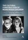 The Cultural Construction of Monstrous Children : Essays on Anomalous Children From 1595 to the Present Day - eBook