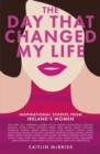 The Day That Changed My Life : Inspirational Stories from Ireland's Women - eBook